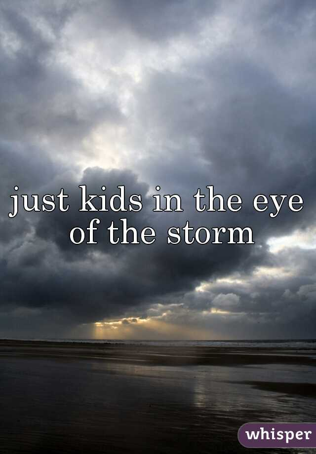 just kids in the eye of the storm