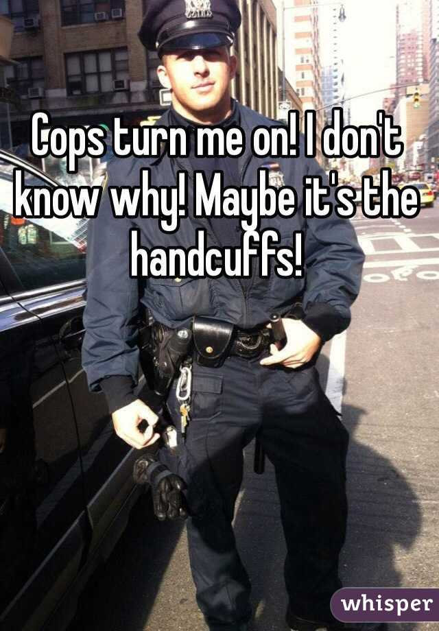 Cops turn me on! I don't know why! Maybe it's the handcuffs!