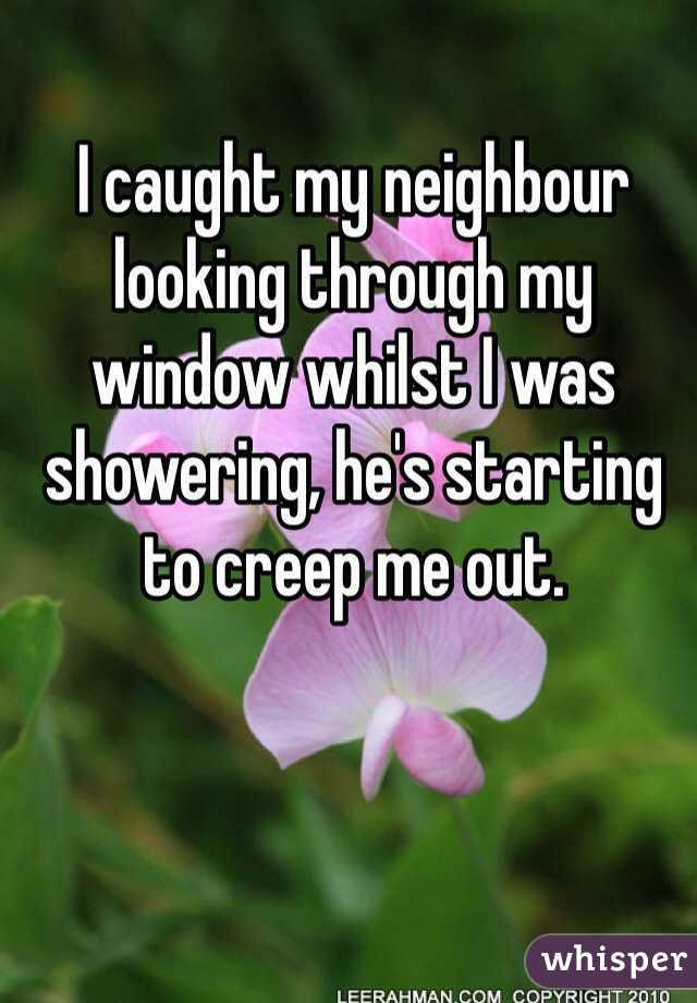 I caught my neighbour looking through my window whilst I was showering, he's starting to creep me out.