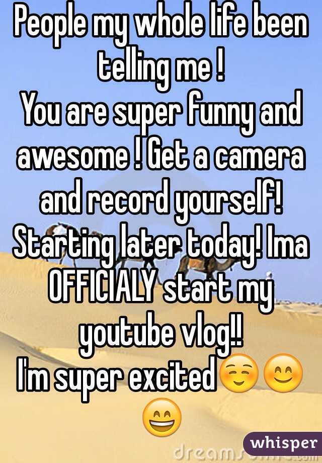 People my whole life been telling me !  You are super funny and awesome ! Get a camera and record yourself! Starting later today! Ima OFFICIALY start my youtube vlog!! I'm super excited☺️😊😄