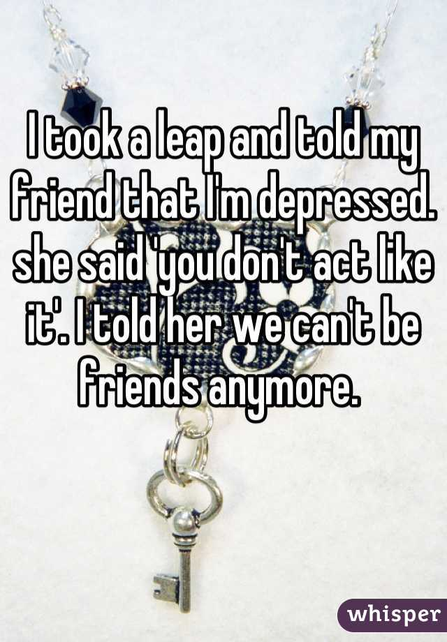 I took a leap and told my friend that I'm depressed. she said 'you don't act like it'. I told her we can't be friends anymore.