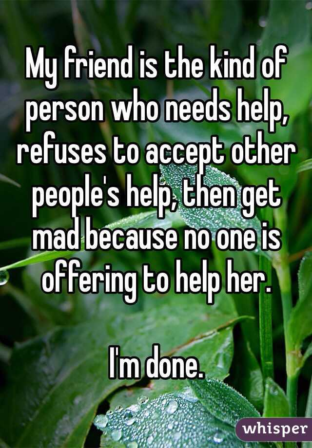 My friend is the kind of person who needs help, refuses to accept other people's help, then get mad because no one is offering to help her.   I'm done.