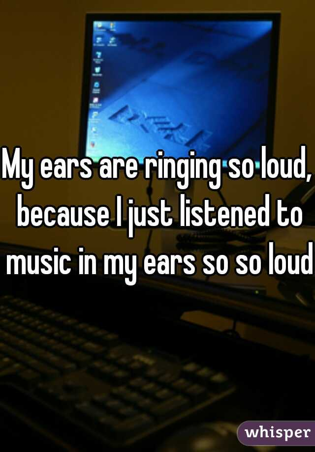 My ears are ringing so loud, because I just listened to music in my ears so so loud