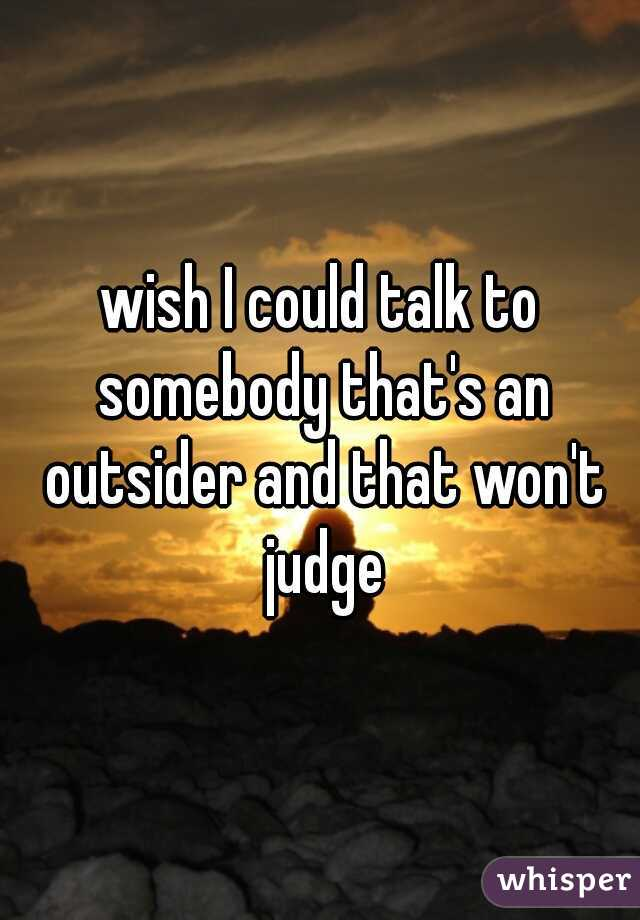 wish I could talk to somebody that's an outsider and that won't judge