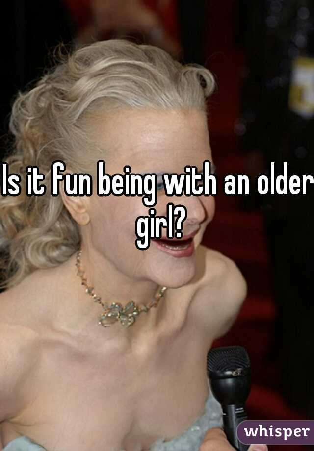 Is it fun being with an older girl?