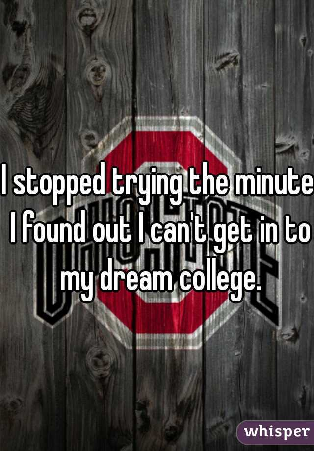 I stopped trying the minute I found out I can't get in to my dream college.