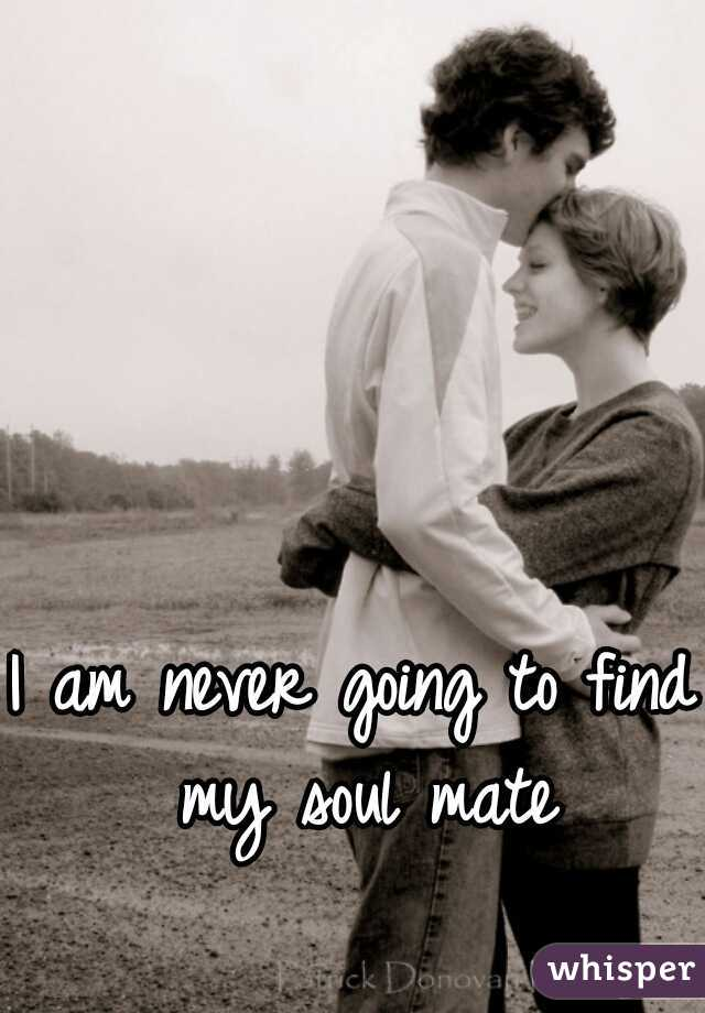 I am never going to find my soul mate