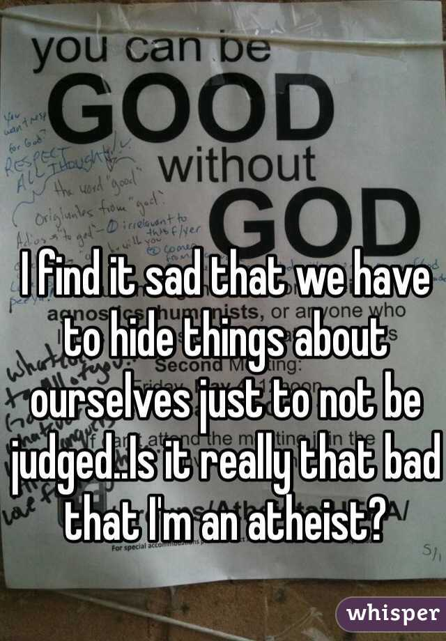 I find it sad that we have to hide things about ourselves just to not be judged..Is it really that bad that I'm an atheist?
