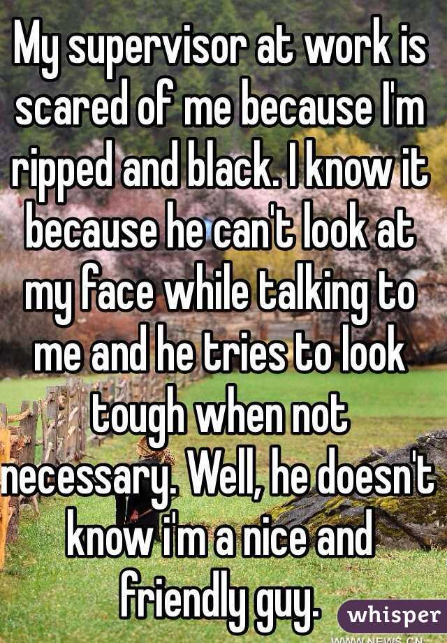 My supervisor at work is scared of me because I'm ripped and black. I know it because he can't look at my face while talking to me and he tries to look tough when not necessary. Well, he doesn't know i'm a nice and friendly guy.