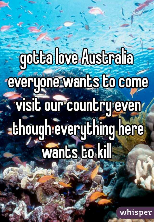 gotta love Australia everyone wants to come visit our country even though everything here wants to kill