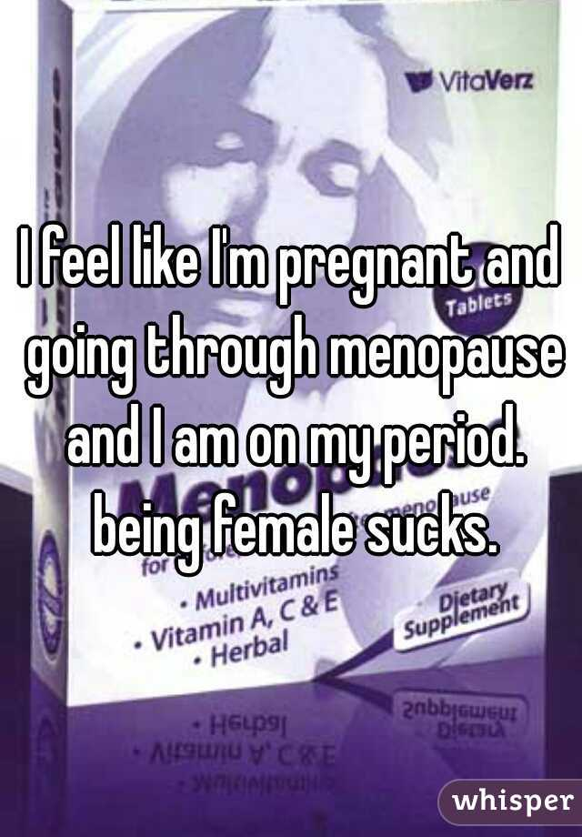 I feel like I'm pregnant and going through menopause and I am on my period. being female sucks.