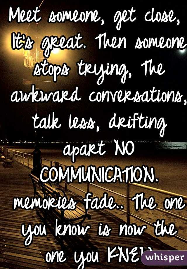 Meet someone, get close, It's great. Then someone stops trying, The awkward conversations, talk less, drifting apart NO COMMUNICATION. memories fade.. The one you know is now the one you KNEW