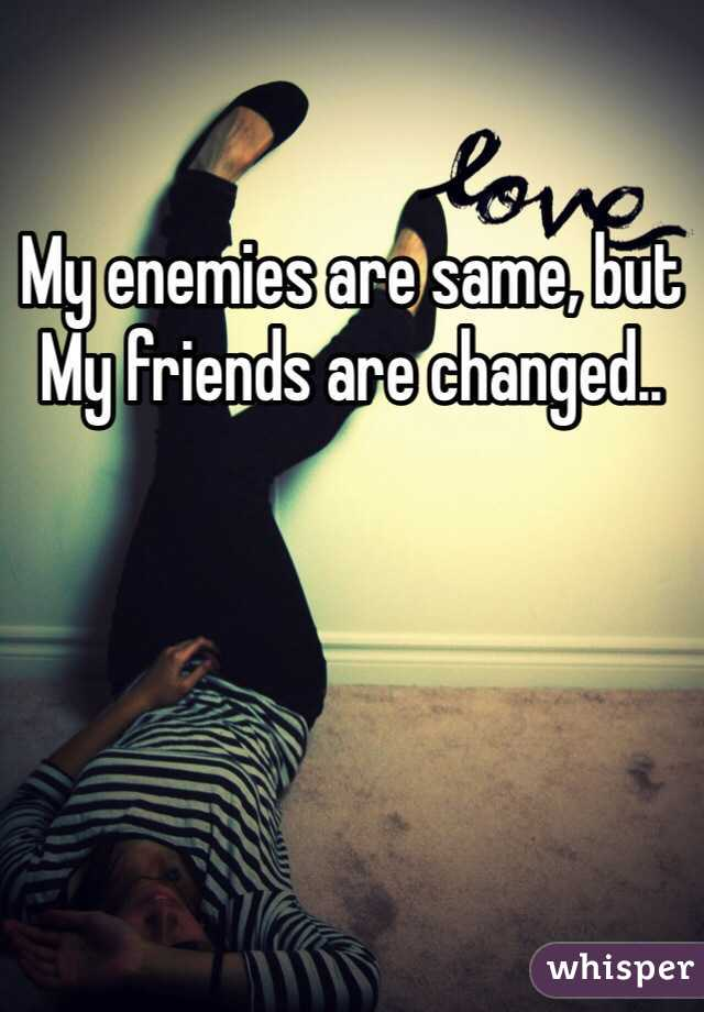 My enemies are same, but  My friends are changed..