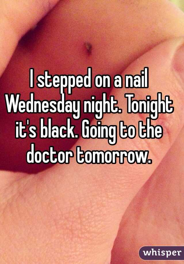 I stepped on a nail Wednesday night. Tonight it's black. Going to the doctor tomorrow.