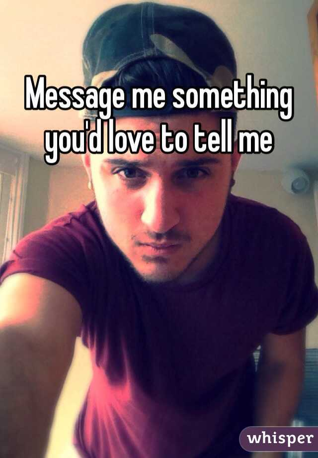 Message me something you'd love to tell me