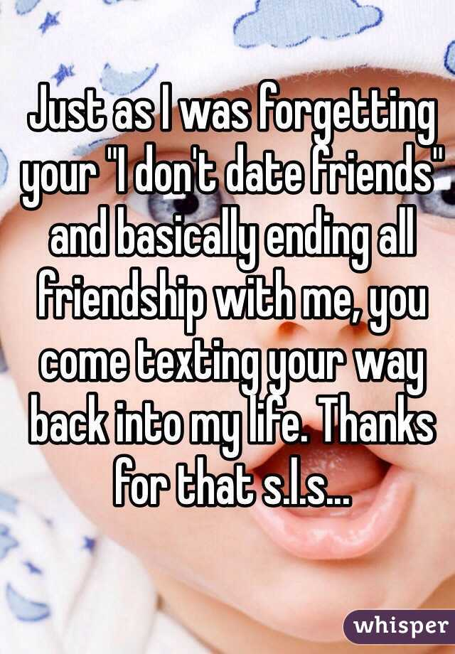 "Just as I was forgetting your ""I don't date friends"" and basically ending all friendship with me, you come texting your way back into my life. Thanks for that s.l.s..."