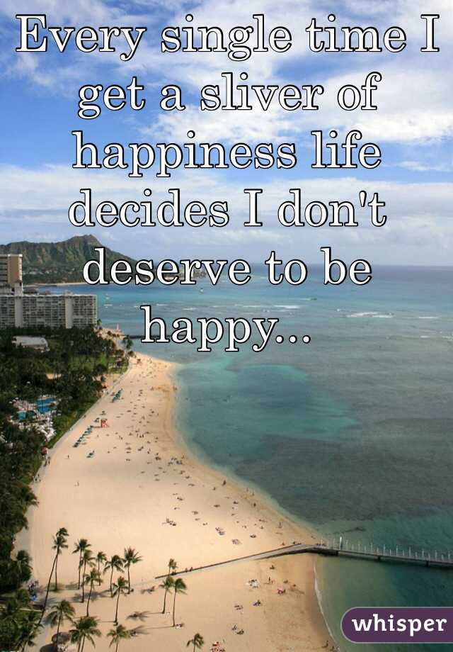 Every single time I get a sliver of happiness life decides I don't deserve to be happy...