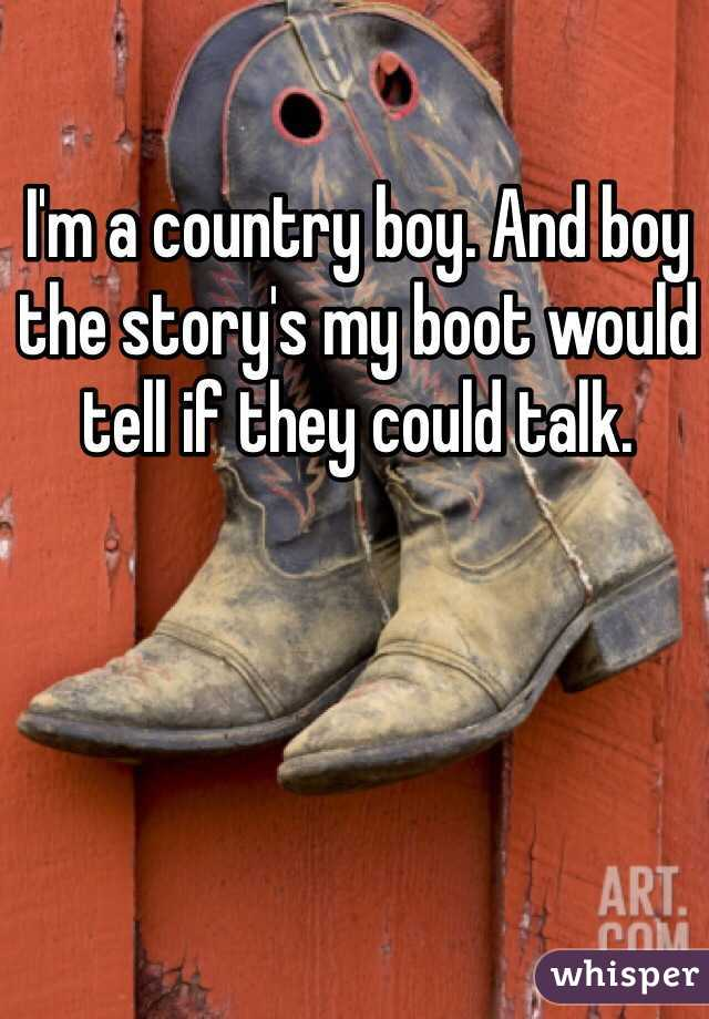 I'm a country boy. And boy the story's my boot would tell if they could talk.