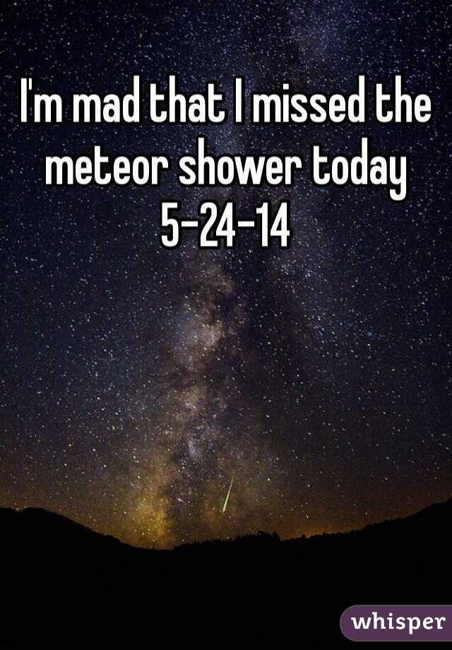 I'm mad that I missed the meteor shower today 5-24-14