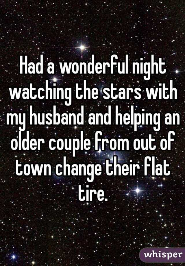 Had a wonderful night watching the stars with my husband and helping an older couple from out of town change their flat tire.