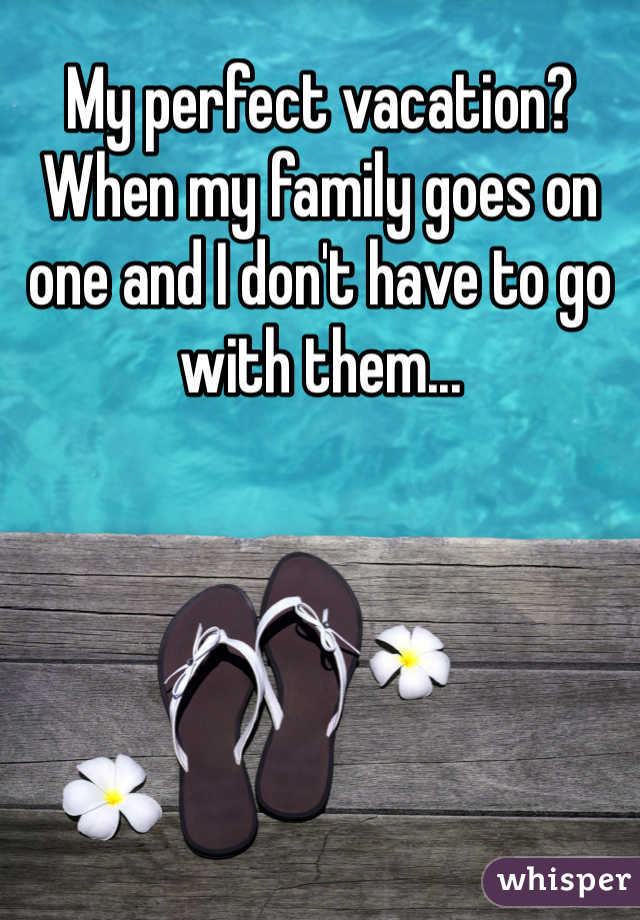 My perfect vacation? When my family goes on one and I don't have to go with them...