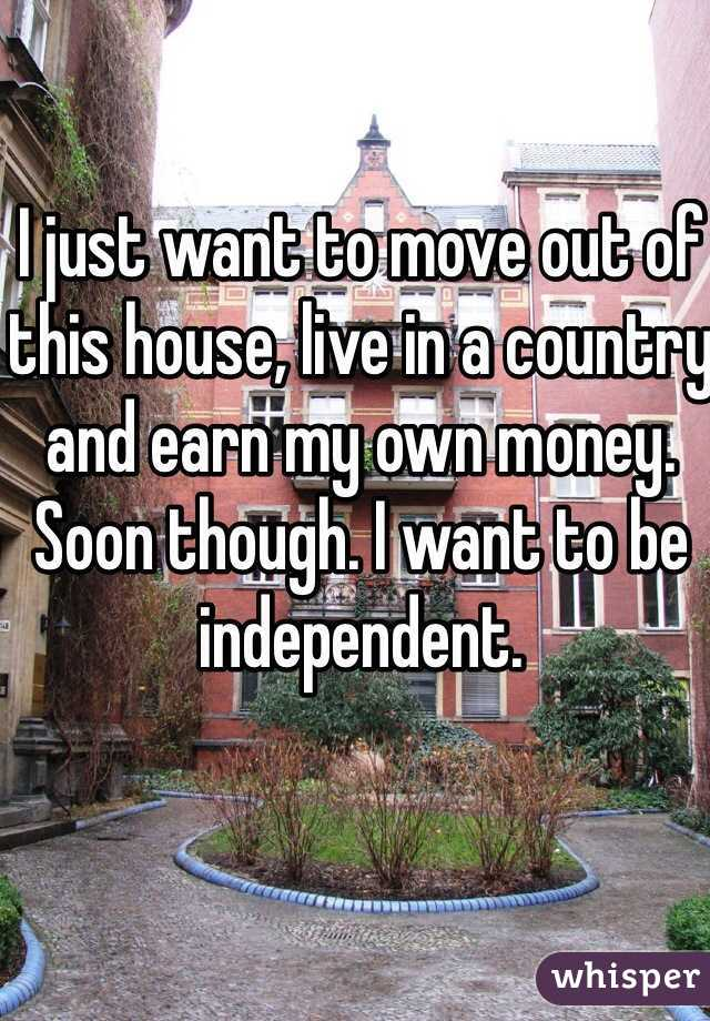 I just want to move out of this house, live in a country and earn my own money. Soon though. I want to be independent.
