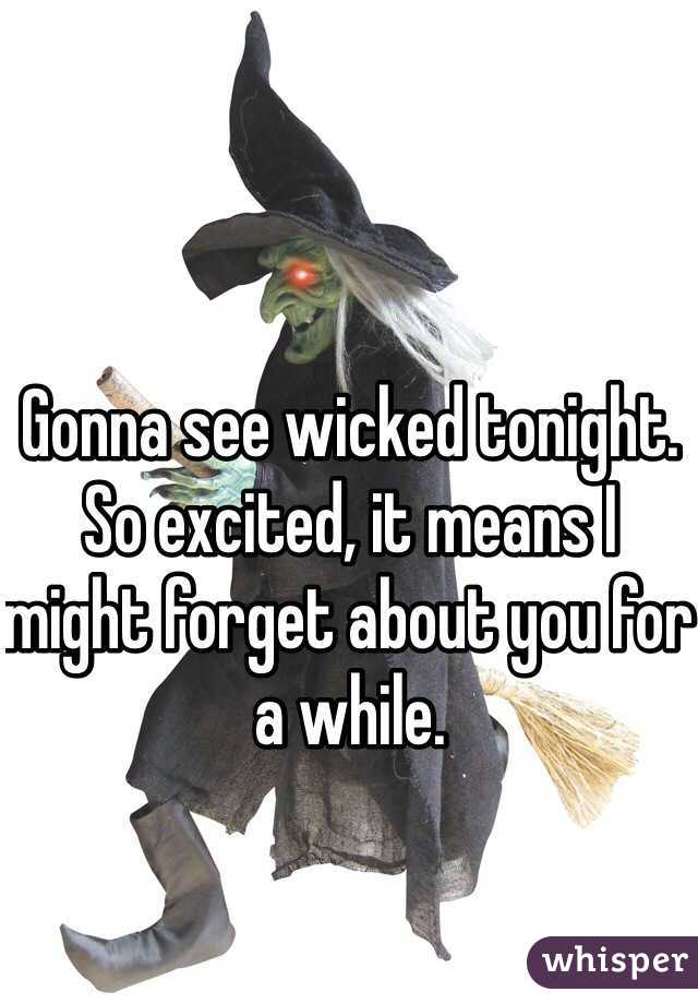 Gonna see wicked tonight. So excited, it means I might forget about you for a while.