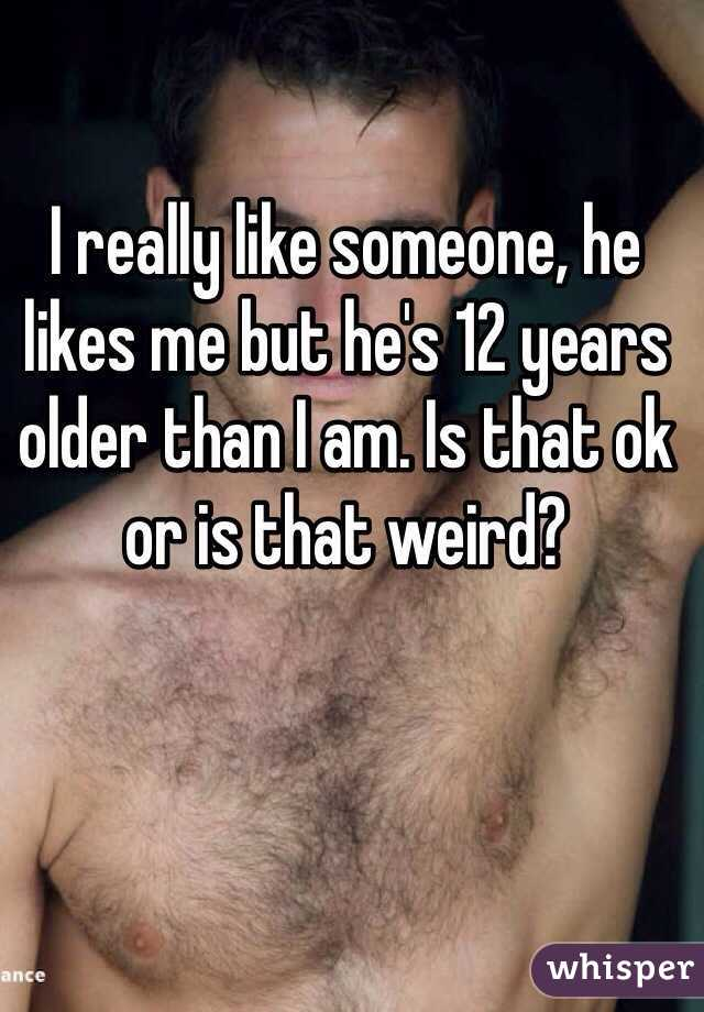 I really like someone, he likes me but he's 12 years older than I am. Is that ok or is that weird?