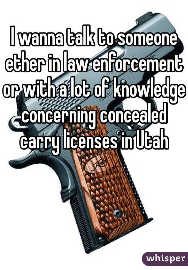 I wanna talk to someone ether in law enforcement or with a lot of knowledge concerning concealed carry licenses in Utah