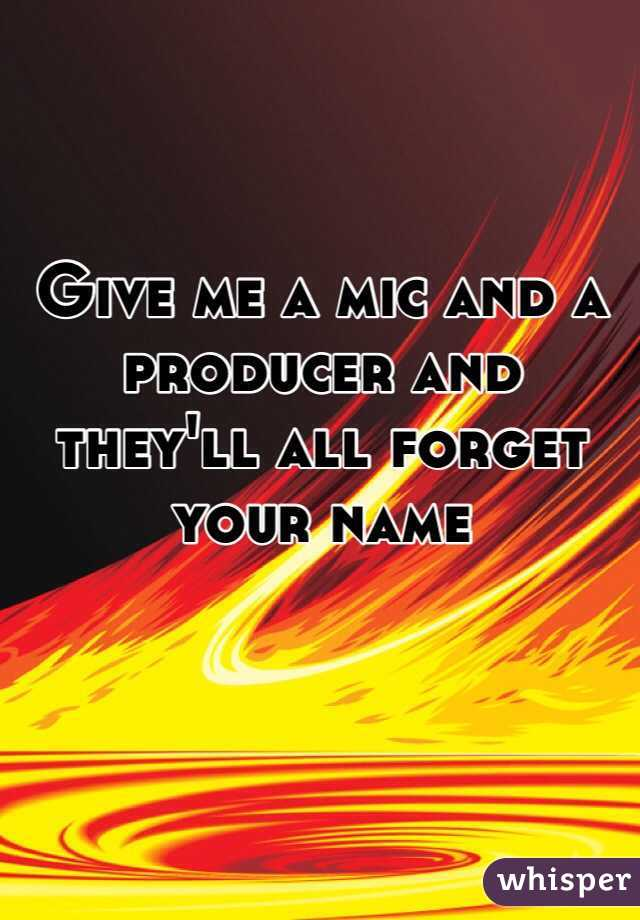 Give me a mic and a producer and they'll all forget your name