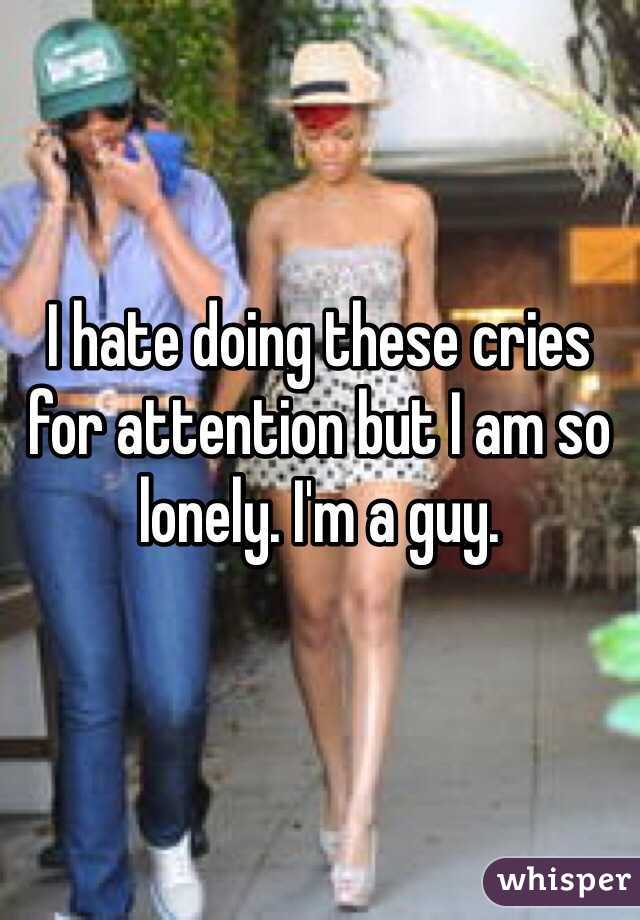 I hate doing these cries for attention but I am so lonely. I'm a guy.