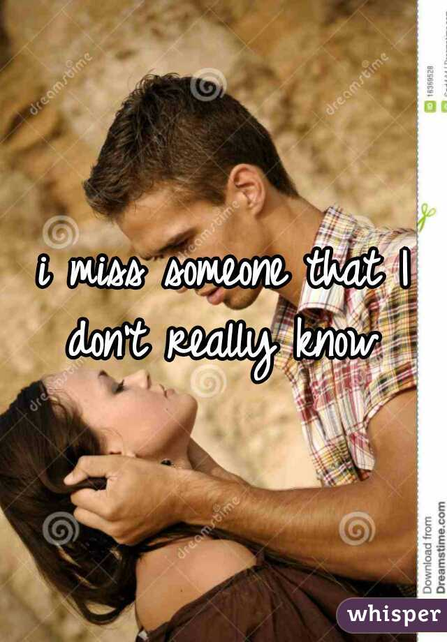 i miss someone that I don't really know