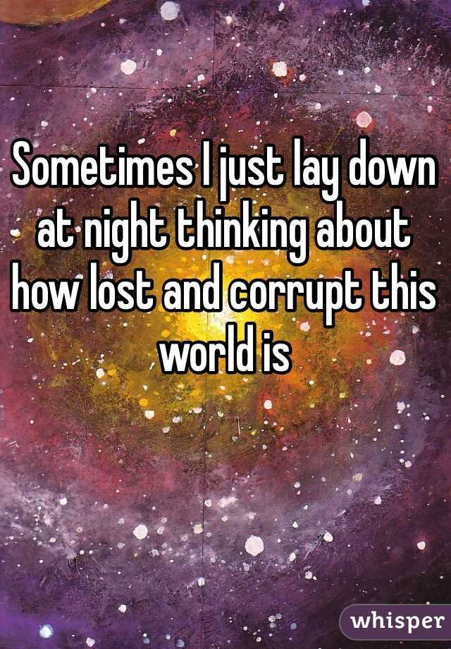Sometimes I just lay down at night thinking about how lost and corrupt this world is