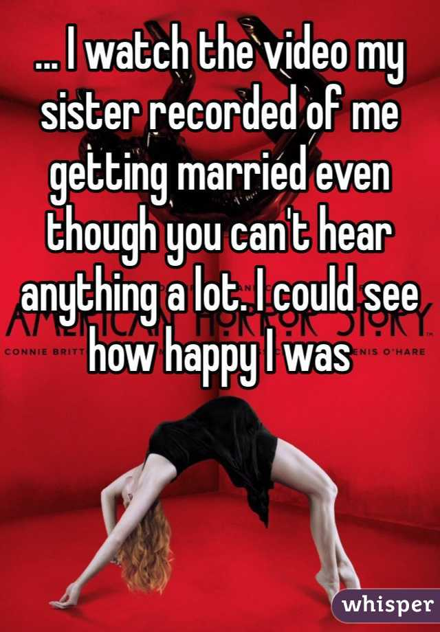 ... I watch the video my sister recorded of me getting married even though you can't hear anything a lot. I could see how happy I was