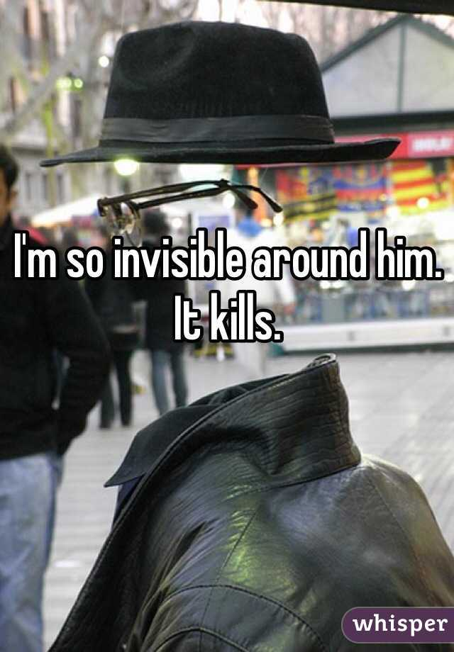 I'm so invisible around him. It kills.