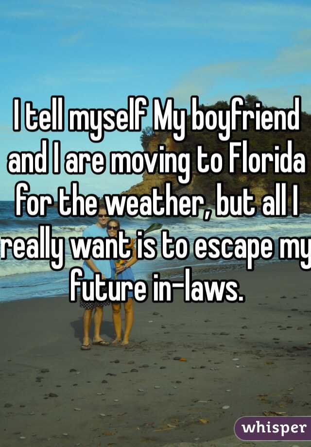 I tell myself My boyfriend and I are moving to Florida for the weather, but all I really want is to escape my future in-laws.