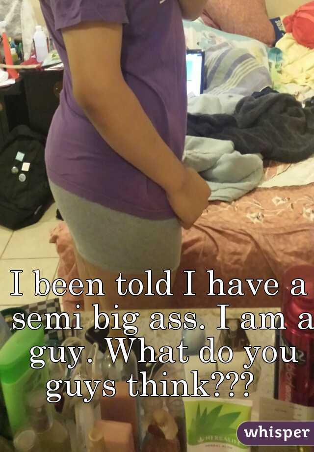 I been told I have a semi big ass. I am a guy. What do you guys think???