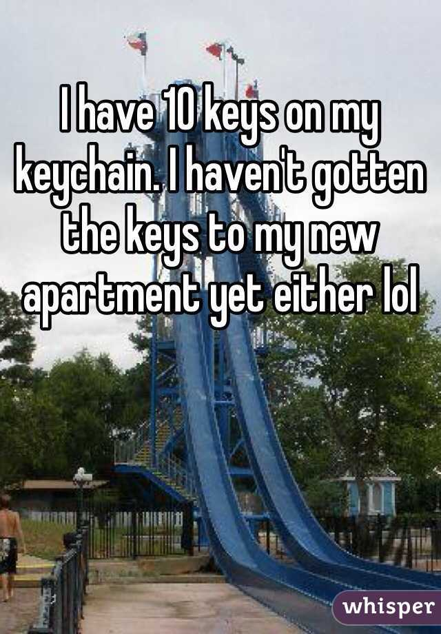 I have 10 keys on my keychain. I haven't gotten the keys to my new apartment yet either lol