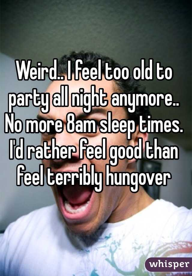 Weird.. I feel too old to party all night anymore.. No more 8am sleep times. I'd rather feel good than feel terribly hungover