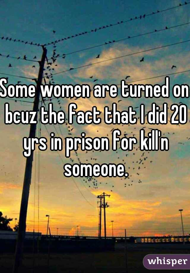 Some women are turned on bcuz the fact that I did 20 yrs in prison for kill'n someone.
