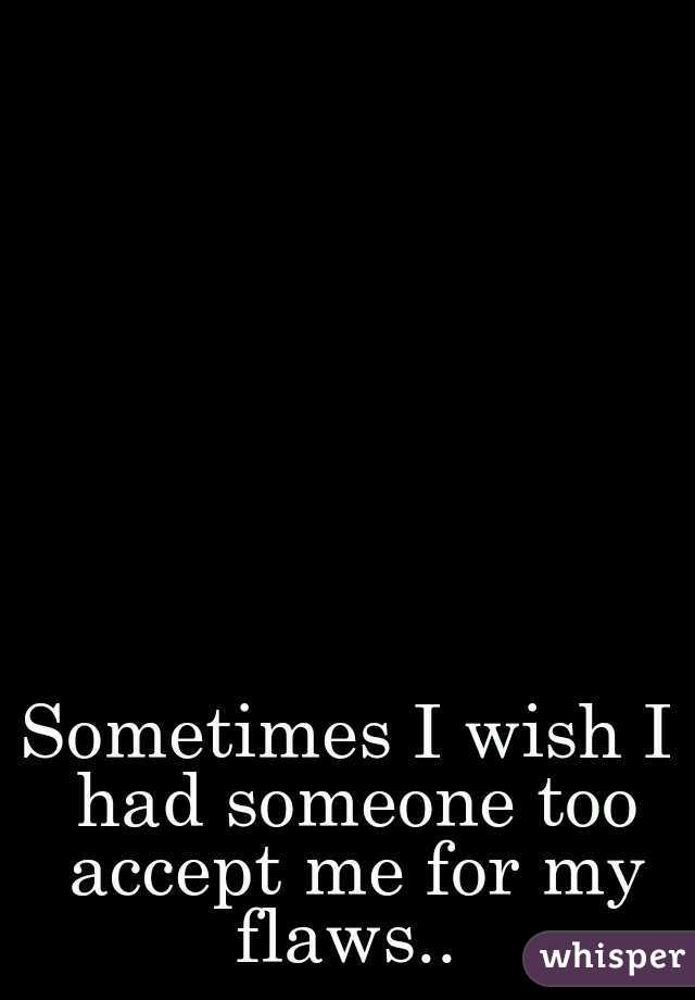Sometimes I wish I had someone too accept me for my flaws..