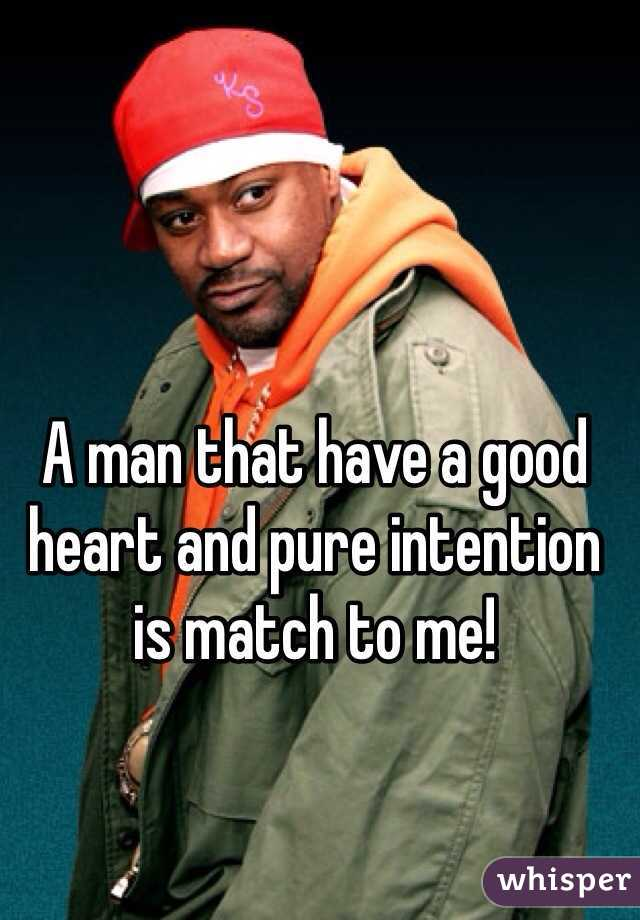A man that have a good heart and pure intention is match to me!