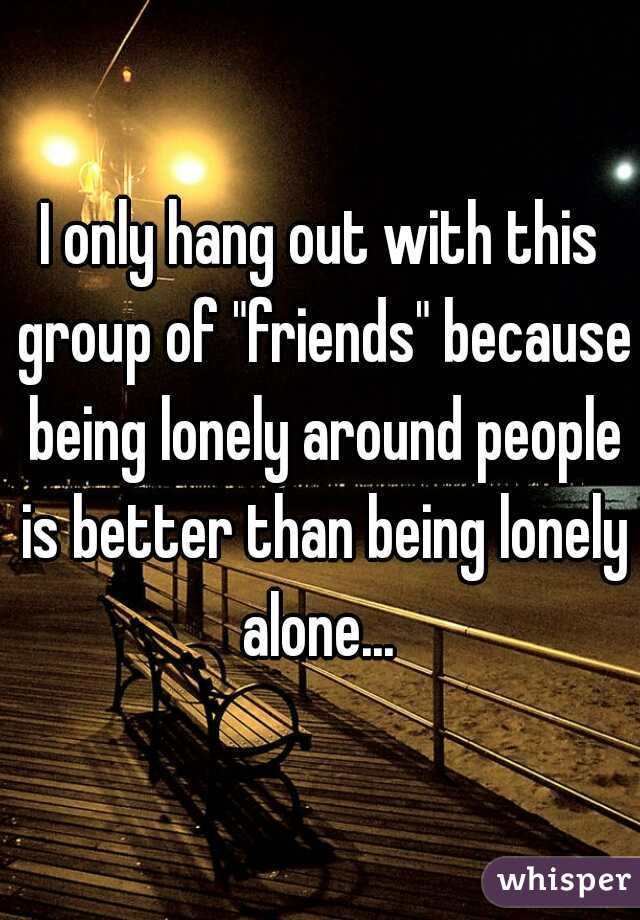 "I only hang out with this group of ""friends"" because being lonely around people is better than being lonely alone..."