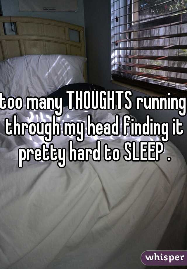 too many THOUGHTS running through my head finding it pretty hard to SLEEP .