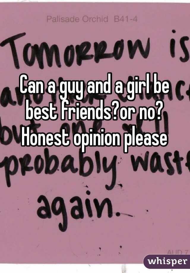 Can a guy and a girl be best friends?or no? Honest opinion please