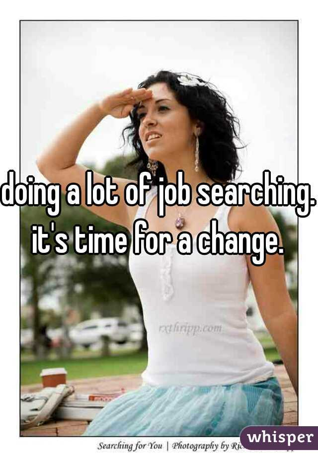 doing a lot of job searching. it's time for a change.