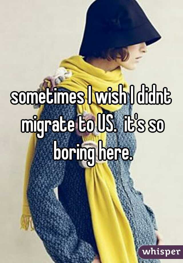 sometimes I wish I didnt migrate to US.  it's so boring here.