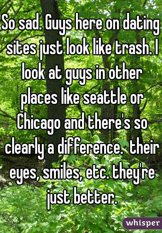 So sad. Guys here on dating sites just look like trash. I look at guys in other places like seattle or Chicago and there's so clearly a difference.  their eyes, smiles, etc. they're just better.
