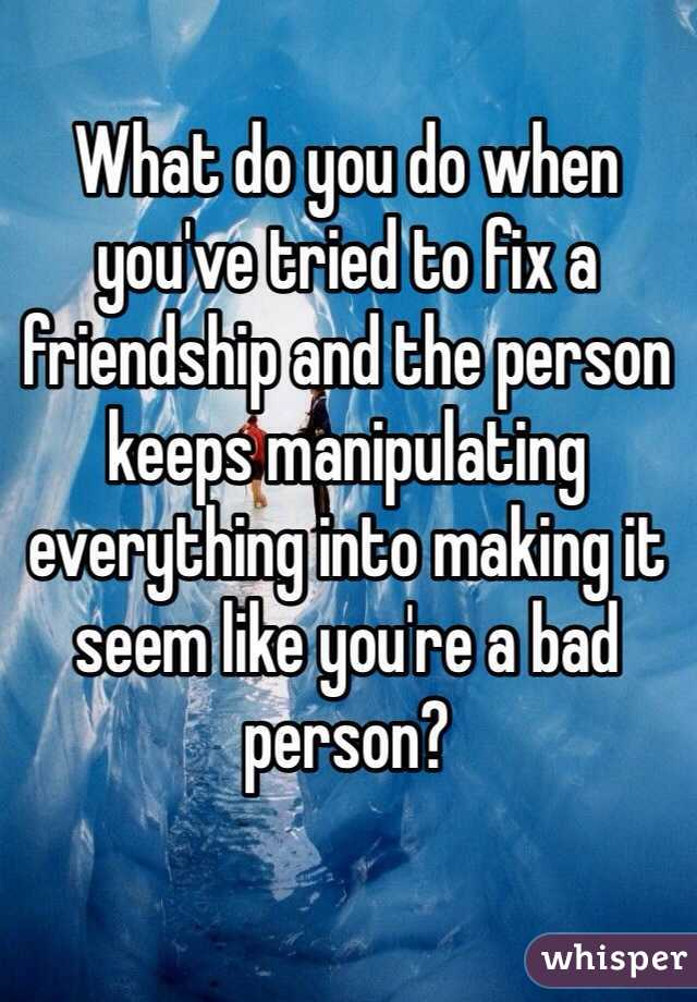 What do you do when you've tried to fix a friendship and the person keeps manipulating everything into making it seem like you're a bad person?