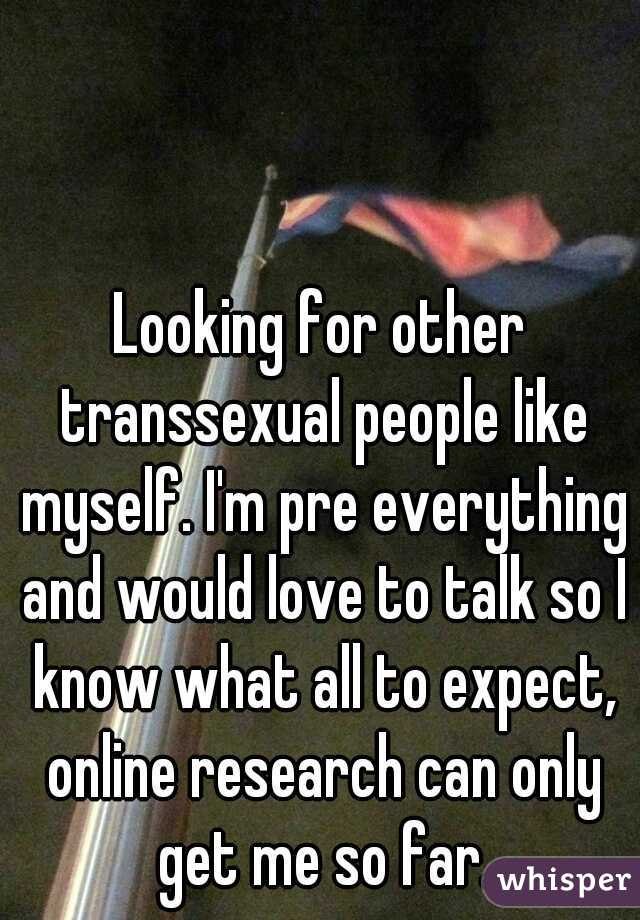 Looking for other transsexual people like myself. I'm pre everything and would love to talk so I know what all to expect, online research can only get me so far.